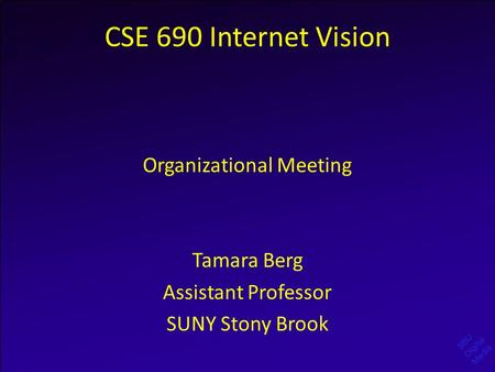 SBU Digital Media CSE 690 Internet Vision Organizational Meeting Tamara Berg Assistant Professor SUNY Stony Brook.