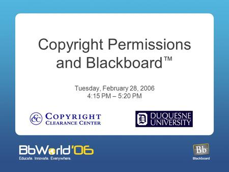 Copyright Permissions and Blackboard ™ Tuesday, February 28, 2006 4:15 PM – 5:20 PM.