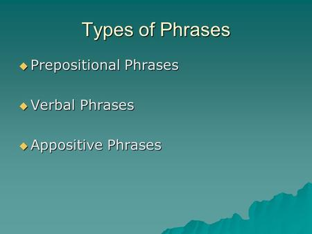 Types of Phrases Prepositional Phrases Verbal Phrases