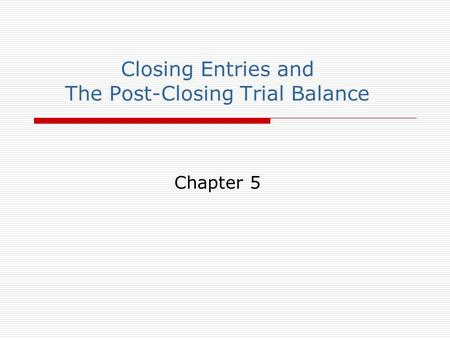 Closing Entries and The Post-Closing Trial Balance Chapter 5.