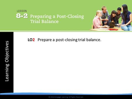 © 2014 Cengage Learning. All Rights Reserved. Learning Objectives © 2014 Cengage Learning. All Rights Reserved. LO2 Prepare a post-closing trial balance.