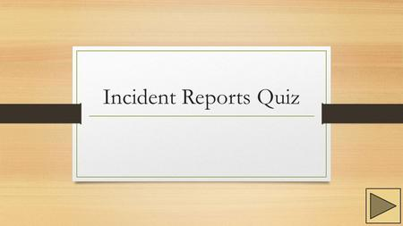 Incident Reports Quiz. Instructions Follow through the questions and the instructions given for each question. Use the buttons located at the bottom of.