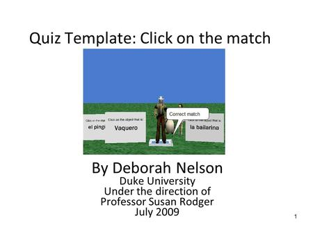 1 Quiz Template: Click on the match By Deborah Nelson Duke University Under the direction of Professor Susan Rodger July 2009.