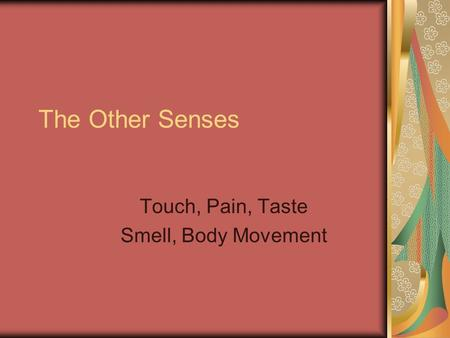 The Other Senses Touch, Pain, Taste Smell, Body Movement.