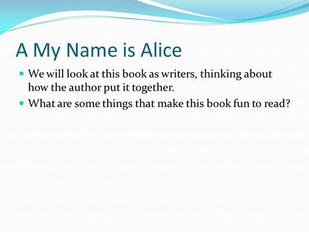 A My Name is Alice We will look at this book as writers, thinking about how the author put it together. What are some things that make this book fun to.