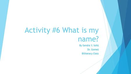 Activity #6 What is my name? By Sandra Y. Soliz Dr. Gomez Biliteracy Class.