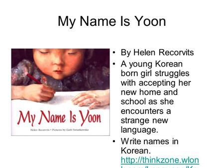 My Name Is Yoon By Helen Recorvits A young Korean born girl struggles with accepting her new home and school as she encounters a strange new language.