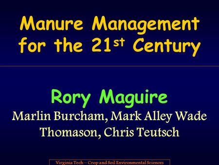 Virginia Tech – Crop and Soil Environmental Sciences Manure Management for the 21 st Century Rory Maguire Marlin Burcham, Mark Alley Wade Thomason, Chris.
