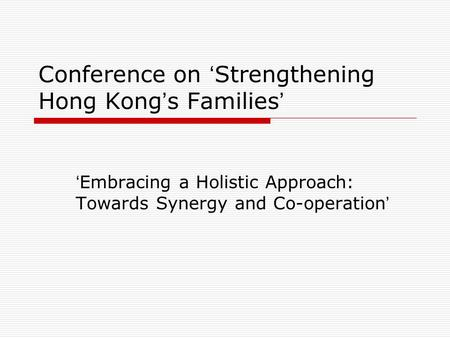 Conference on ' Strengthening Hong Kong ' s Families ' ' Embracing a Holistic Approach: Towards Synergy and Co-operation '