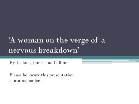 'A woman on the verge of a nervous breakdown' By Joshua, James and Callum Please be aware this presentation contains spoilers!