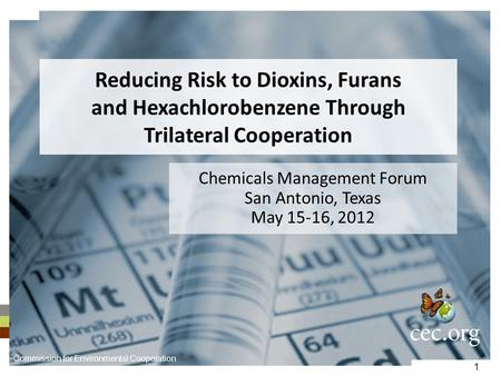 1 Reducing Risk to Dioxins, Furans and Hexachlorobenzene Through Trilateral Cooperation Chemicals Management Forum San Antonio, Texas May 15-16, 2012 Commission.