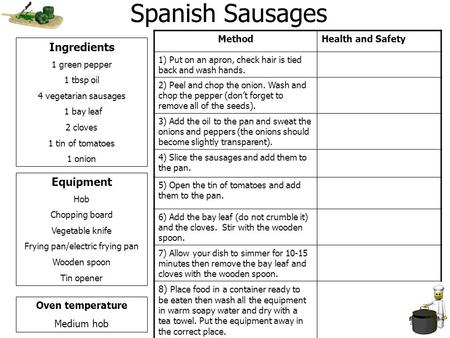 Spanish Sausages Ingredients 1 green pepper 1 tbsp oil 4 vegetarian sausages 1 bay leaf 2 cloves 1 tin of tomatoes 1 onion Equipment Hob Chopping board.
