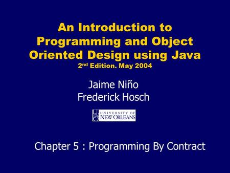 An Introduction to Programming and Object Oriented Design using Java 2 nd Edition. May 2004 Jaime Niño Frederick Hosch Chapter 5 : Programming By Contract.