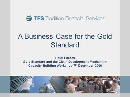 A Business Case for the Gold Standard Heidi Forbes Gold Standard and the Clean Development Mechanism Capacity Building Workshop 7 th December 2006.