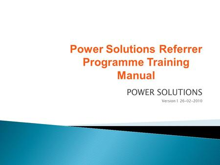 POWER SOLUTIONS Version 1 26-02-2010 Power Solutions Referrer Programme Training Manual.