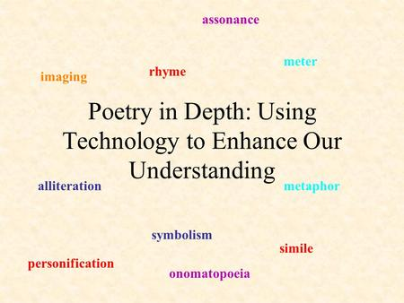 Poetry in Depth: Using Technology to Enhance Our Understanding rhyme meter alliteration symbolism metaphor simile personification imaging assonance onomatopoeia.