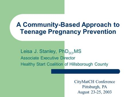 A Community-Based Approach to Teenage Pregnancy Prevention Leisa J. Stanley, PhD (c),MS Associate Executive Director Healthy Start Coalition of Hillsborough.