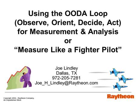 "Copyright 2004 -- Raytheon Company, An Unpublished Work Using <strong>the</strong> OODA Loop (Observe, Orient, Decide, Act) for Measurement & Analysis or ""Measure Like."