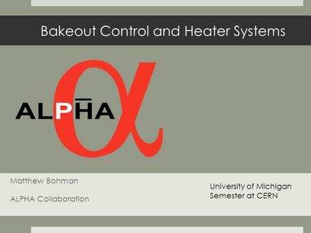Bakeout Control and Heater Systems Matthew Bohman ALPHA Collaboration University of Michigan Semester at CERN.