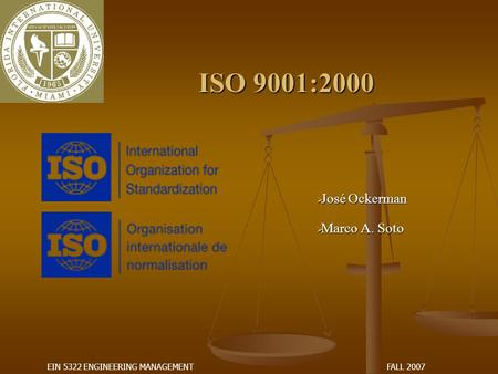 FALL 2007EIN 5322 ENGINEERING MANAGEMENT ISO 9001:2000  José Ockerman  Marco A. Soto.