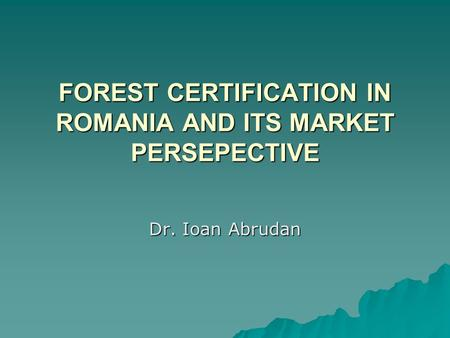 FOREST CERTIFICATION IN ROMANIA AND ITS MARKET PERSEPECTIVE Dr. Ioan Abrudan.