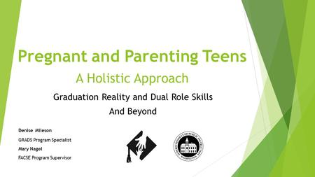 Pregnant and Parenting Teens A Holistic Approach Graduation Reality and Dual Role Skills And Beyond Denise Mileson GRADS Program Specialist Mary Nagel.
