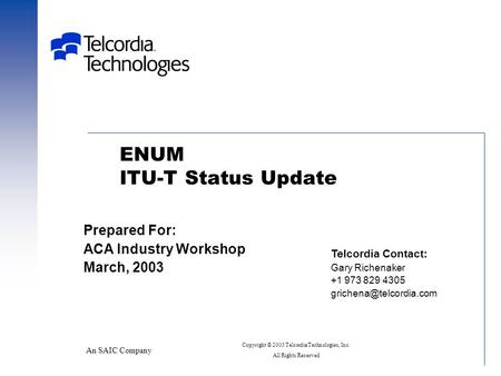 ENUM ITU-T Status Update An SAIC Company Prepared For: ACA Industry Workshop March, 2003 Telcordia Contact: Gary Richenaker +1 973 829 4305