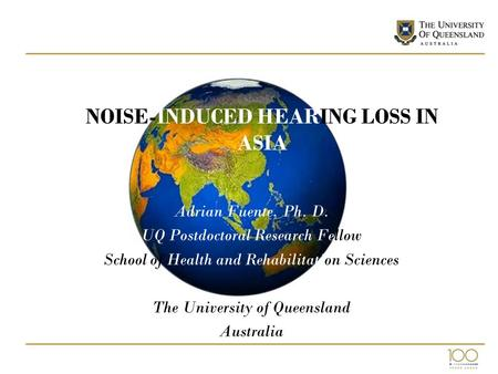 NOISE-INDUCED HEARING LOSS IN ASIA Adrian Fuente, Ph. D. UQ Postdoctoral Research Fellow School of Health and Rehabilitation Sciences The University of.