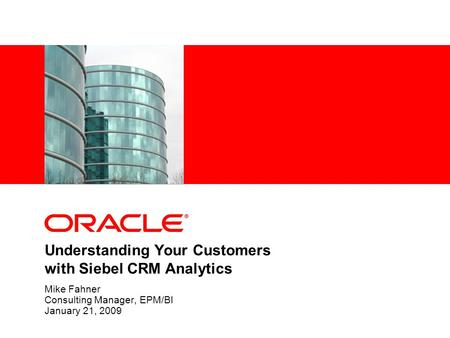 Understanding Your Customers with Siebel CRM Analytics Mike Fahner Consulting Manager, EPM/BI January 21, 2009.