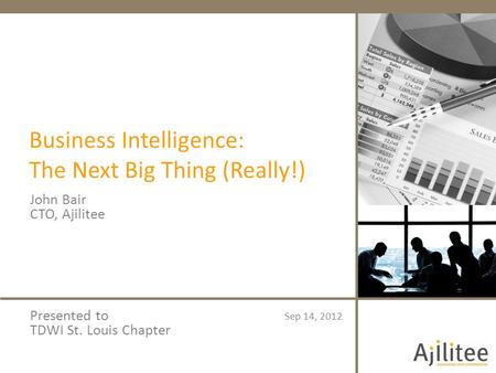 Business Intelligence: The Next Big Thing (Really!) John Bair CTO, Ajilitee Sep 14, 2012 Presented to TDWI St. Louis Chapter.