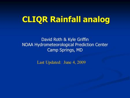 CLIQR Rainfall analog David Roth & Kyle Griffin NOAA Hydrometeorological Prediction Center Camp Springs, MD Last Updated: June 4, 2009.