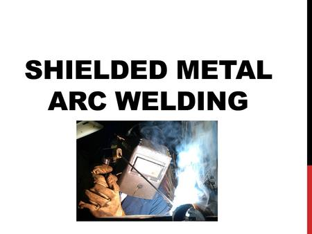 SHIELDED METAL ARC WELDING. PROCESS Arc melts base metal and end of electrode. Melted electrode crosses arc and is deposited in the weld pool to form.
