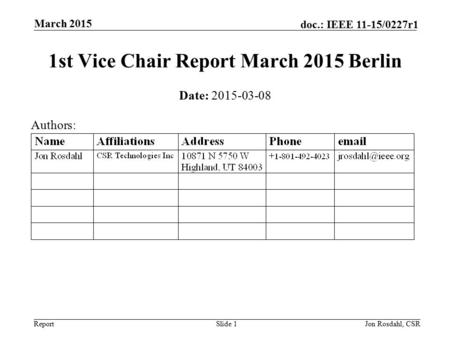 Report doc.: IEEE 11-15/0227r1 March 2015 Jon Rosdahl, CSRSlide 1 1st Vice Chair Report March 2015 Berlin Date: 2015-03-08 Authors: