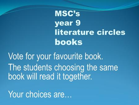 Vote for your favourite book. The students choosing the same book will read it together. Your choices are… MSC's year 9 literature circles books.