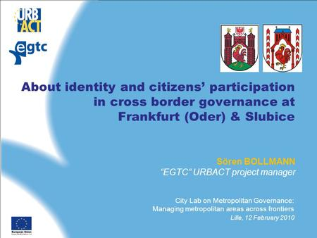"About identity and citizens' participation in cross border governance at Frankfurt (Oder) & Slubice Sören BOLLMANN ""EGTC"" URBACT project manager City Lab."