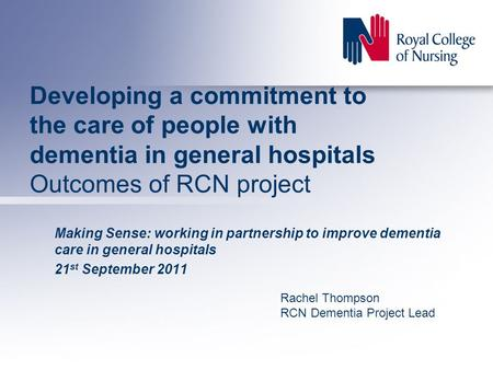 Developing a commitment to the care of people with dementia in general hospitals Outcomes of RCN project Making Sense: working in partnership to improve.