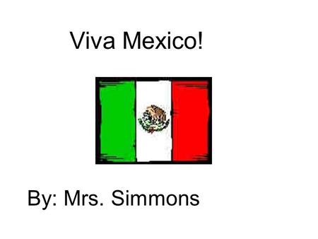 Viva Mexico! By: Mrs. Simmons. Facts about Mexico Mexican money is called peso. Their language is Spanish. Their Capital is Mexico City.