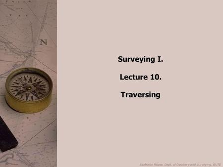 Surveying I. Lecture 10. Traversing. Principle of Traversing S 1 2 3 d S1 d 12 d 23 Determine the WCB of the first leg; measure the length of the first.