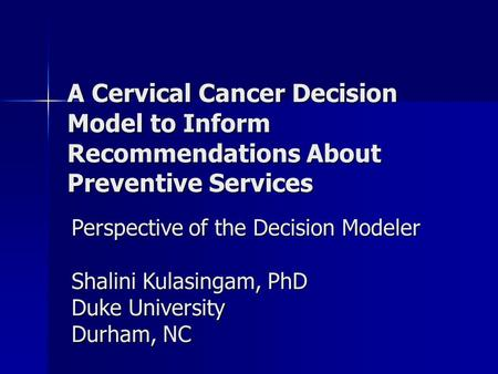 A Cervical Cancer Decision Model to Inform Recommendations About Preventive Services Perspective of the Decision Modeler Shalini Kulasingam, PhD Duke University.