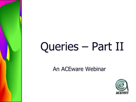 Queries – Part II An ACEware Webinar. Today's Agenda Editing a Query –Switching Query Elements –Moving Query Elements –Bracketing Copy a Query Renaming.