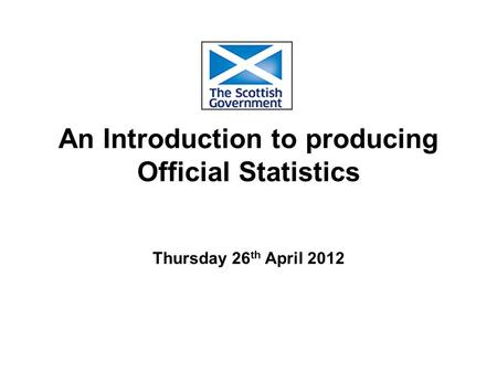 An Introduction to producing Official Statistics Thursday 26 th April 2012.