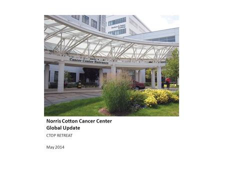 Norris Cotton Cancer Center Global Update CTOP RETREAT May 2014.