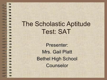 The Scholastic Aptitude Test: SAT Presenter: Mrs. Gail Platt Bethel High School Counselor.