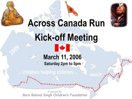 Across Canada Run Kick-off Meeting March 11, 2006 Saturday 2pm to 5pm Organized By: Guru Gobind Singh Children's Foundation …children helping children…
