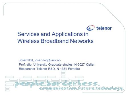 Services and Applications in Wireless Broadband Networks Josef Noll, Prof. stip. University Graduate studies, N-2027 Kjeller Researcher.