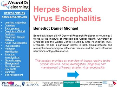 Herpes Simplex Virus Encephalitis Benedict Daniel Michael Benedict Michael (NIHR Doctoral Research Registrar in Neurology ) works at the Institute of Infection.