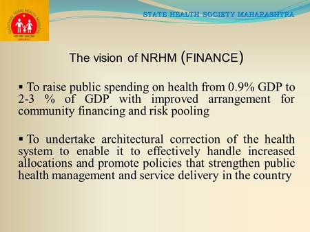 The vision of NRHM ( FINANCE )  To raise public spending on health from 0.9% GDP to 2-3 % of GDP with improved arrangement for community financing and.