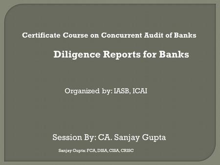 Sanjay Gupta: FCA, DISA, CISA, CRISC Certificate Course on Concurrent Audit of Banks Diligence Reports for Banks Organized by: IASB, ICAI Session By: CA.