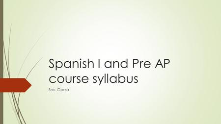 Spanish I and Pre AP course syllabus Sra. Garza. COURSE DESCRIPTION  Course Description: Spanish I consists of the fundamental communication skills of.