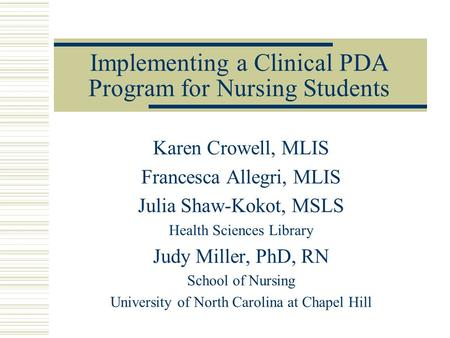 Implementing a Clinical PDA Program for Nursing Students Karen Crowell, MLIS Francesca Allegri, MLIS Julia Shaw-Kokot, MSLS Health Sciences Library Judy.